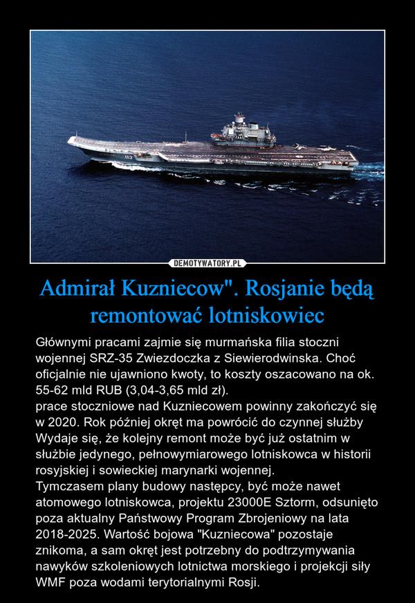"""Admirał Kuzniecow"""". Rosjanie będą remontować lotniskowiec – Głównymi pracami zajmie się murmańska filia stoczni wojennej SRZ-35 Zwiezdoczka z Siewierodwinska. Choć oficjalnie nie ujawniono kwoty, to koszty oszacowano na ok. 55-62 mld RUB (3,04-3,65 mld zł).prace stoczniowe nad Kuzniecowem powinny zakończyć się w 2020. Rok później okręt ma powrócić do czynnej służbyWydaje się, że kolejny remont może być już ostatnim w służbie jedynego, pełnowymiarowego lotniskowca w historii rosyjskiej i sowieckiej marynarki wojennej.Tymczasem plany budowy następcy, być może nawet atomowego lotniskowca, projektu 23000E Sztorm, odsunięto poza aktualny Państwowy Program Zbrojeniowy na lata 2018-2025. Wartość bojowa """"Kuzniecowa"""" pozostaje znikoma, a sam okręt jest potrzebny do podtrzymywania nawyków szkoleniowych lotnictwa morskiego i projekcji siły WMF poza wodami terytorialnymi Rosji."""