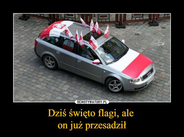 Dziś święto flagi, ale on już przesadził –