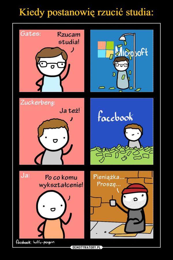 –  Gates:Rzucam studia!Zuckerberg:Ja też!Ja:Po co komu wykształcenie!Pieniążka proszę...