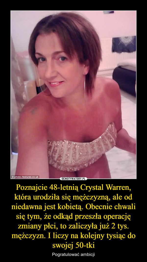 Poznajcie 48-letnią Crystal Warren, która urodziła się mężczyzną, ale od niedawna jest kobietą. Obecnie chwali się tym, że odkąd przeszła operację zmiany płci, to zaliczyła już 2 tys. mężczyzn. I liczy na kolejny tysiąc do swojej 50-tki – Pogratulować ambicji