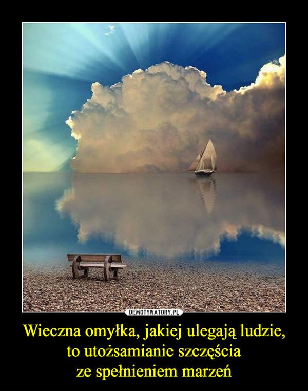 Wieczna omyłka, jakiej ulegają ludzie, to utożsamianie szczęściaze spełnieniem marzeń –