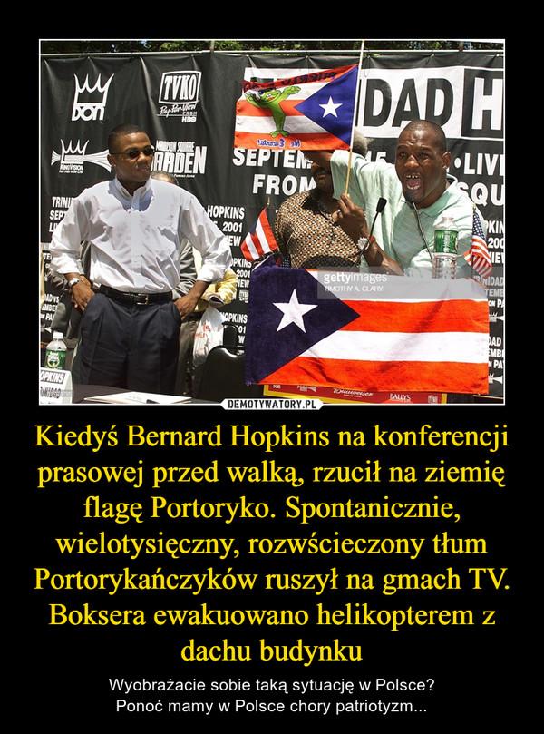 Kiedyś Bernard Hopkins na konferencji prasowej przed walką, rzucił na ziemię flagę Portoryko. Spontanicznie, wielotysięczny, rozwścieczony tłum Portorykańczyków ruszył na gmach TV.Boksera ewakuowano helikopterem z dachu budynku – Wyobrażacie sobie taką sytuację w Polsce?Ponoć mamy w Polsce chory patriotyzm...
