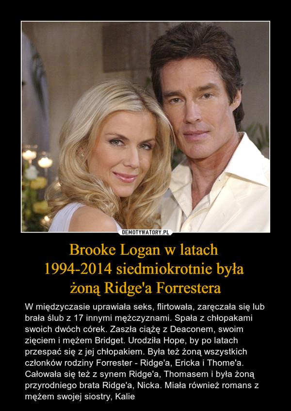Brooke Logan w latach 1994-2014 siedmiokrotnie była żoną Ridge'a Forrestera – W międzyczasie uprawiała seks, flirtowała, zaręczała się lub brała ślub z 17 innymi mężczyznami. Spała z chłopakami swoich dwóch córek. Zaszła ciążę z Deaconem, swoim zięciem i mężem Bridget. Urodziła Hope, by po latach przespać się z jej chłopakiem. Była też żoną wszystkich członków rodziny Forrester - Ridge'a, Ericka i Thome'a. Całowała się też z synem Ridge'a, Thomasem i była żoną przyrodniego brata Ridge'a, Nicka. Miała również romans z mężem swojej siostry, Kalie