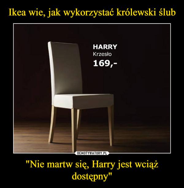 """""""Nie martw się, Harry jest wciąż dostępny"""" –"""