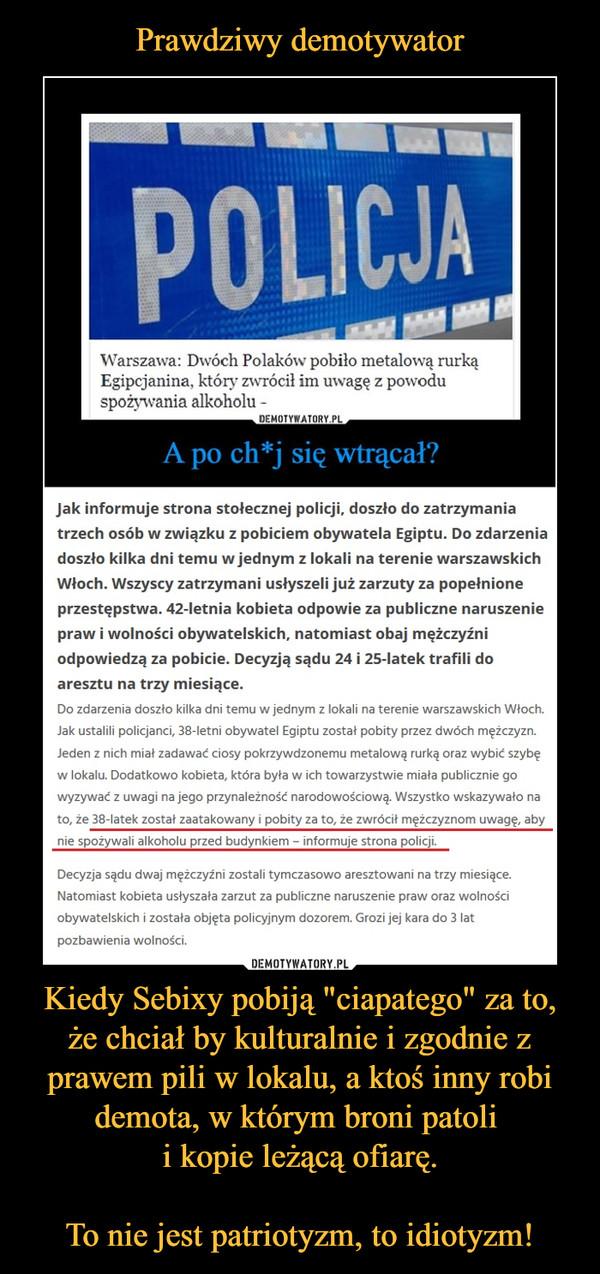 """Kiedy Sebixy pobiją """"ciapatego"""" za to, że chciał by kulturalnie i zgodnie z prawem pili w lokalu, a ktoś inny robi demota, w którym broni patoli i kopie leżącą ofiarę.To nie jest patriotyzm, to idiotyzm! –  Warszawa: Dwóch Polaków pobiło metalową rurką Egipcjanina, który zwrócił im uwagę z powodu spożywania alkoholuJak informuje strona stołecznej policji, doszło do zatrzymania trzech osób w związku z pobiciem obywatela Egiptu. Do zdarzenia doszło kilka dni temu w jednym z lokali na terenie warszawskich Włoch. Wszyscy zatrzymani usłyszeli już zarzuty za popełnione przestępstwa. 42-letnia kobieta odpowie za publiczne naruszenie praw i wolności obywatelskich, natomiast obaj mężczyźni odpowiedzą za pobicie. Decyzją sądu 24 i 25-latek trafili do aresztu na trzy miesiące.Do zdarzenia doszło kilka dni temu w jednym z lokali na terenie warszawskich Włoch. Jak ustalili policjanci, 38-letni obywatel Egiptu został pobity przez dwóch mężczyzn. Jeden z nich miał zadawać ciosy pokrzywdzonemu metalową rurką oraz wybić szybę w lokalu. Dodatkowo kobieta, która była w ich towarzystwie miała publicznie go wyzywać z uwagi na jego przynależność narodowościową. Wszystko wskazywało na to, że 38-latek został zaatakowany i pobity za to, że zwrócił mężczyznom uwagę, aby nie spożywali alkoholu przed budynkiem – informuje strona policji.Decyzja sądu dwaj mężczyźni zostali tymczasowo aresztowani na trzy miesiące. Natomiast kobieta usłyszała zarzut za publiczne naruszenie praw oraz wolności obywatelskich i została objęta policyjnym dozorem. Grozi jej kara do 3 lat pozbawienia wolności."""