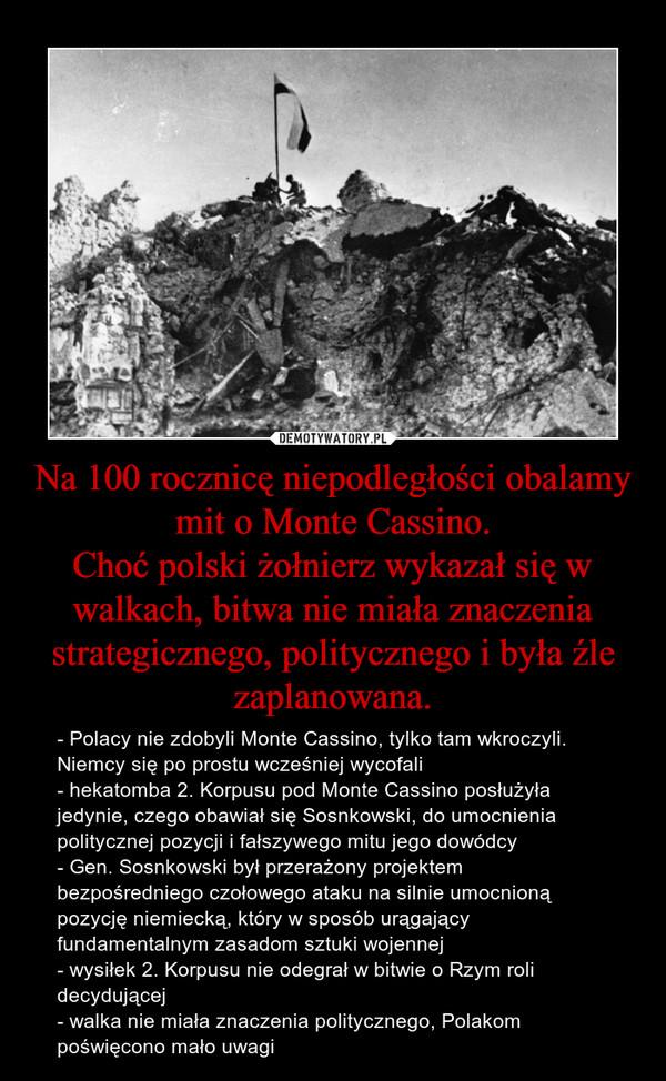 Na 100 rocznicę niepodległości obalamy mit o Monte Cassino.Choć polski żołnierz wykazał się w walkach, bitwa nie miała znaczenia strategicznego, politycznego i była źle zaplanowana. – - Polacy nie zdobyli Monte Cassino, tylko tam wkroczyli. Niemcy się po prostu wcześniej wycofali- hekatomba 2. Korpusu pod Monte Cassino posłużyła jedynie, czego obawiał się Sosnkowski, do umocnienia politycznej pozycji i fałszywego mitu jego dowódcy- Gen. Sosnkowski był przerażony projektem bezpośredniego czołowego ataku na silnie umocnioną pozycję niemiecką, który w sposób urągający fundamentalnym zasadom sztuki wojennej- wysiłek 2. Korpusu nie odegrał w bitwie o Rzym roli decydującej- walka nie miała znaczenia politycznego, Polakom poświęcono mało uwagi