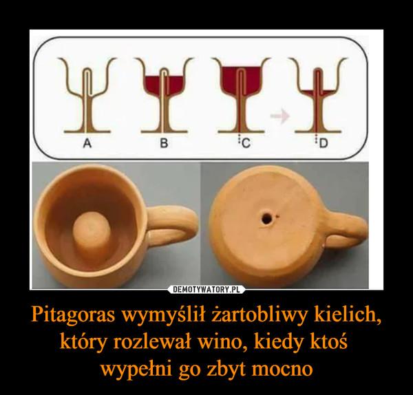 Pitagoras wymyślił żartobliwy kielich, który rozlewał wino, kiedy ktoś wypełni go zbyt mocno –