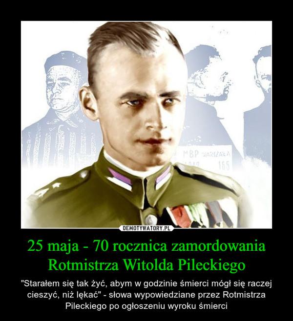 """25 maja - 70 rocznica zamordowania Rotmistrza Witolda Pileckiego – """"Starałem się tak żyć, abym w godzinie śmierci mógł się raczej cieszyć, niż lękać"""" - słowa wypowiedziane przez Rotmistrza Pileckiego po ogłoszeniu wyroku śmierci"""