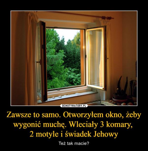 Zawsze to samo. Otworzyłem okno, żeby wygonić muchę. Wleciały 3 komary, 2 motyle i świadek Jehowy – Też tak macie?