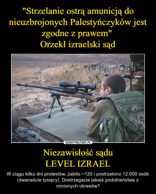 Niezawisłość sąduLEVEL IZRAEL – W ciągu kilku dni protestów, zabito ~120 i postrzelono 12.000 osób (dwanaście tysięcy). Dostrzegacie jakieś podobieństwa z minionych okresów?