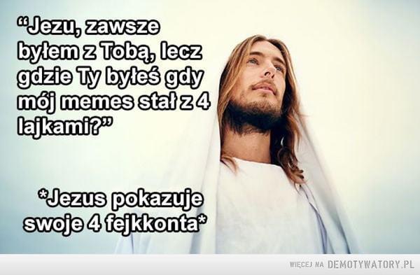 Jezus cię nie opuścił! –  Jezu, zawszebylem z Tobą, leczgdzie Ty byleś gdymoj memes stał z 4 lajkami?swoje 4 fejkkonta