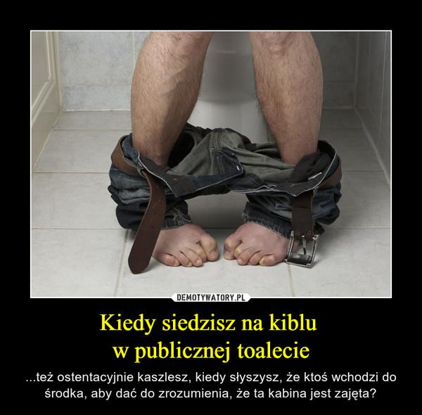 Kiedy siedzisz na kiblu w publicznej toalecie – ...też ostentacyjnie kaszlesz, kiedy słyszysz, że ktoś wchodzi do środka, aby dać do zrozumienia, że ta kabina jest zajęta?