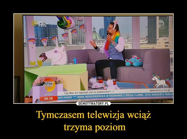 Tymczasem telewizja wciąż trzyma poziom –