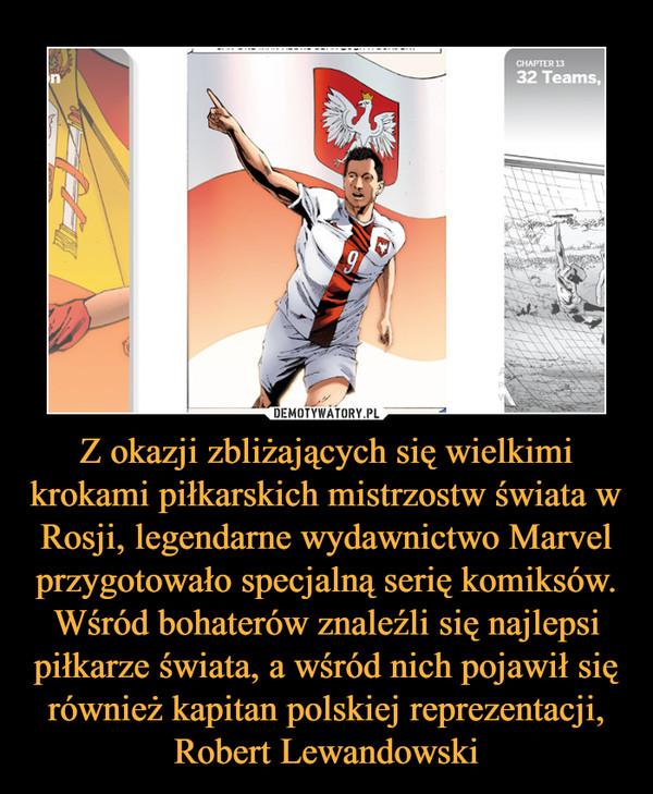 Z okazji zbliżających się wielkimi krokami piłkarskich mistrzostw świata w Rosji, legendarne wydawnictwo Marvel przygotowało specjalną serię komiksów. Wśród bohaterów znaleźli się najlepsi piłkarze świata, a wśród nich pojawił się również kapitan polskiej reprezentacji, Robert Lewandowski –