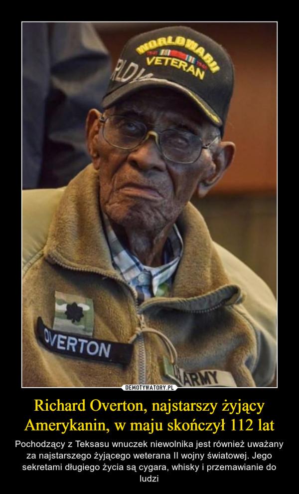Richard Overton, najstarszy żyjący Amerykanin, w maju skończył 112 lat – Pochodzący z Teksasu wnuczek niewolnika jest również uważany za najstarszego żyjącego weterana II wojny światowej. Jego sekretami długiego życia są cygara, whisky i przemawianie do ludzi