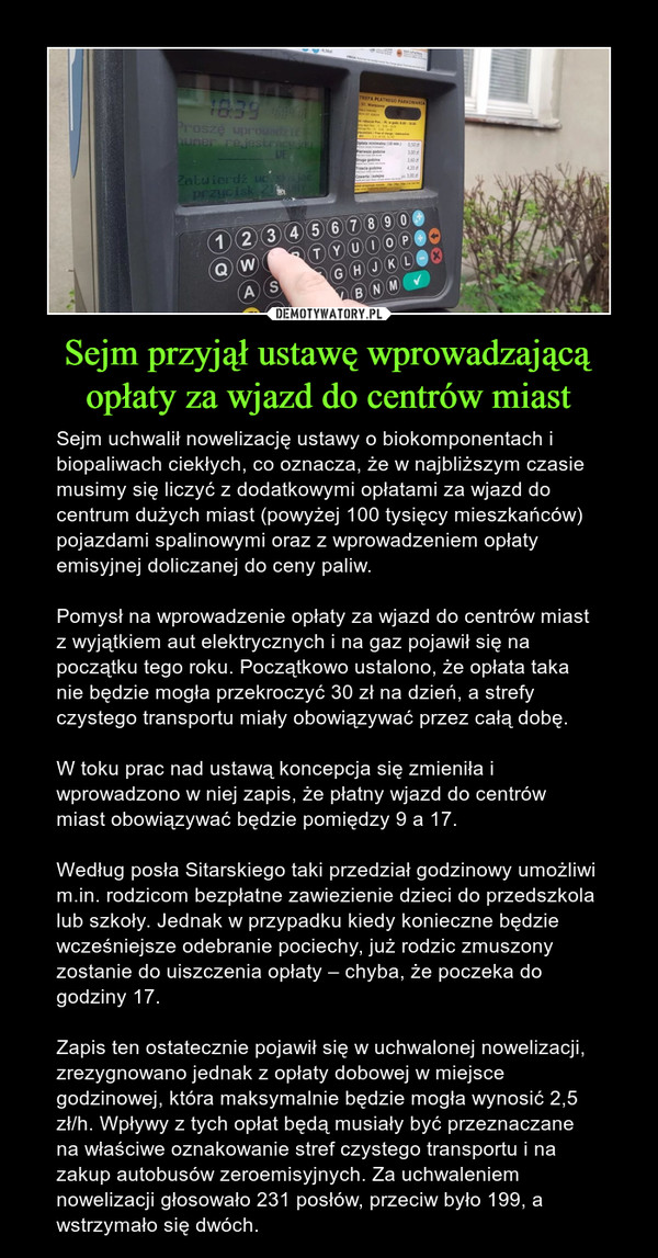 Sejm przyjął ustawę wprowadzającą opłaty za wjazd do centrów miast – Sejm uchwalił nowelizację ustawy o biokomponentach i biopaliwach ciekłych, co oznacza, że w najbliższym czasie musimy się liczyć z dodatkowymi opłatami za wjazd do centrum dużych miast (powyżej 100 tysięcy mieszkańców) pojazdami spalinowymi oraz z wprowadzeniem opłaty emisyjnej doliczanej do ceny paliw.Pomysł na wprowadzenie opłaty za wjazd do centrów miast z wyjątkiem aut elektrycznych i na gaz pojawił się na początku tego roku. Początkowo ustalono, że opłata taka nie będzie mogła przekroczyć 30 zł na dzień, a strefy czystego transportu miały obowiązywać przez całą dobę.W toku prac nad ustawą koncepcja się zmieniła i wprowadzono w niej zapis, że płatny wjazd do centrów miast obowiązywać będzie pomiędzy 9 a 17.Według posła Sitarskiego taki przedział godzinowy umożliwi m.in. rodzicom bezpłatne zawiezienie dzieci do przedszkola lub szkoły. Jednak w przypadku kiedy konieczne będzie wcześniejsze odebranie pociechy, już rodzic zmuszony zostanie do uiszczenia opłaty – chyba, że poczeka do godziny 17.Zapis ten ostatecznie pojawił się w uchwalonej nowelizacji, zrezygnowano jednak z opłaty dobowej w miejsce godzinowej, która maksymalnie będzie mogła wynosić 2,5 zł/h. Wpływy z tych opłat będą musiały być przeznaczane na właściwe oznakowanie stref czystego transportu i na zakup autobusów zeroemisyjnych. Za uchwaleniem nowelizacji głosowało 231 posłów, przeciw było 199, a wstrzymało się dwóch.