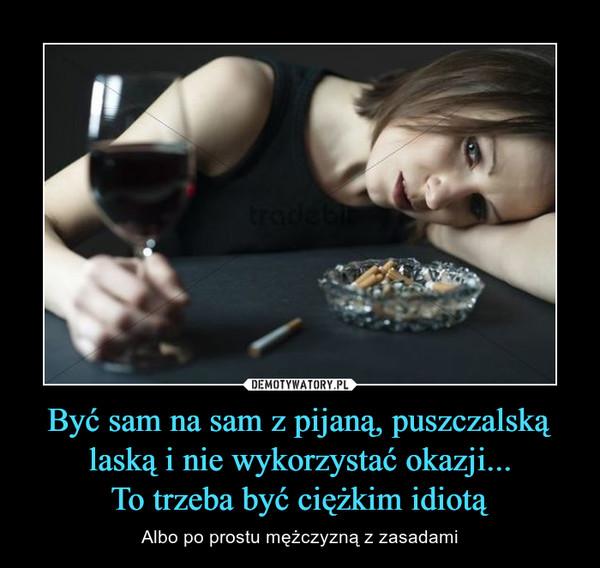 Być sam na sam z pijaną, puszczalską laską i nie wykorzystać okazji...To trzeba być ciężkim idiotą – Albo po prostu mężczyzną z zasadami