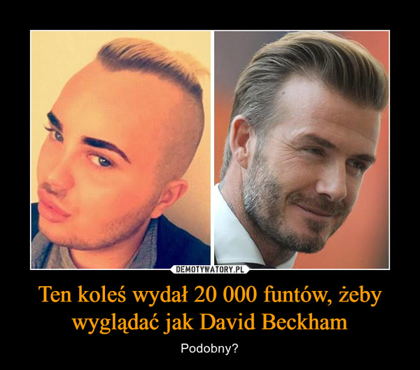Ten koleś wydał 20 000 funtów, żeby wyglądać jak David Beckham – Podobny?