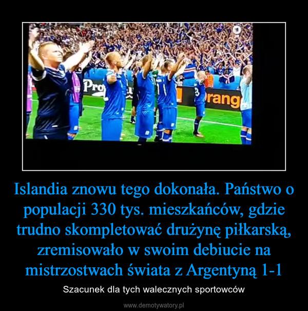 Islandia znowu tego dokonała. Państwo o populacji 330 tys. mieszkańców, gdzie trudno skompletować drużynę piłkarską, zremisowało w swoim debiucie na mistrzostwach świata z Argentyną 1-1 – Szacunek dla tych walecznych sportowców