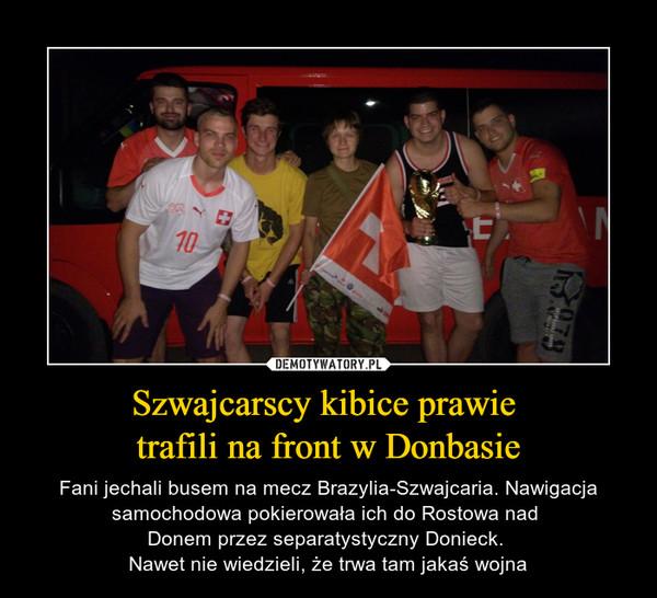 Szwajcarscy kibice prawie trafili na front w Donbasie – Fani jechali busem na mecz Brazylia-Szwajcaria. Nawigacja samochodowa pokierowała ich do Rostowa nad Donem przez separatystyczny Donieck. Nawet nie wiedzieli, że trwa tam jakaś wojna