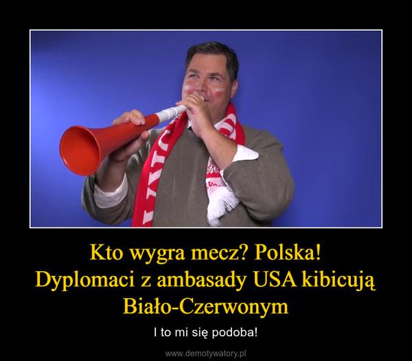 Kto wygra mecz? Polska!Dyplomaci z ambasady USA kibicują Biało-Czerwonym – I to mi się podoba!