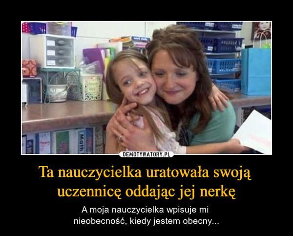 Ta nauczycielka uratowała swoją uczennicę oddając jej nerkę – A moja nauczycielka wpisuje mi nieobecność, kiedy jestem obecny...