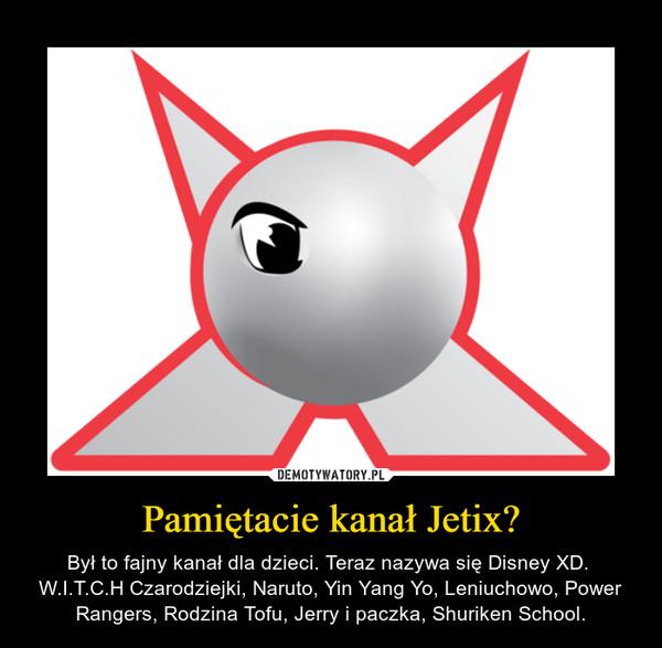 Pamiętacie kanał Jetix? – Był to fajny kanał dla dzieci. Teraz nazywa się Disney XD. W.I.T.C.H Czarodziejki, Naruto, Yin Yang Yo, Leniuchowo, Power Rangers, Rodzina Tofu, Jerry i paczka, Shuriken School.