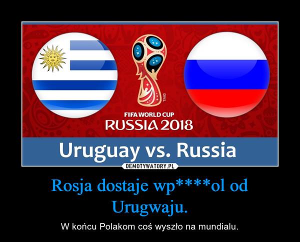 Rosja dostaje wp****ol od Urugwaju. – W końcu Polakom coś wyszło na mundialu.