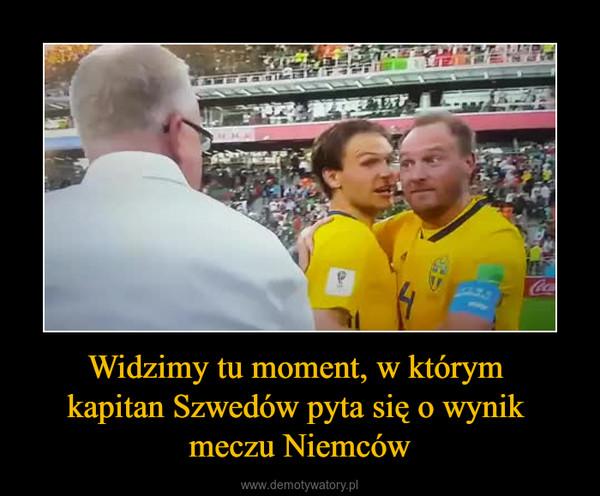 Widzimy tu moment, w którym kapitan Szwedów pyta się o wynik meczu Niemców –