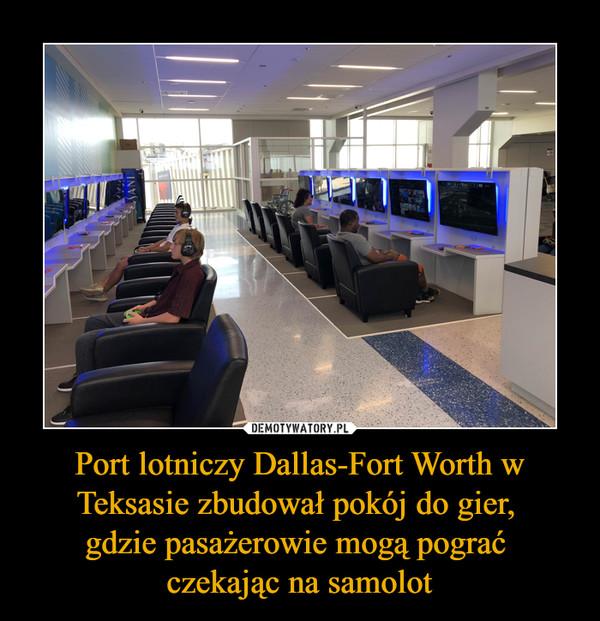 Port lotniczy Dallas-Fort Worth w Teksasie zbudował pokój do gier, gdzie pasażerowie mogą pograć czekając na samolot –