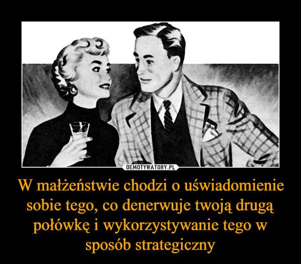 W małżeństwie chodzi o uświadomienie sobie tego, co denerwuje twoją drugą połówkę i wykorzystywanie tego w sposób strategiczny –