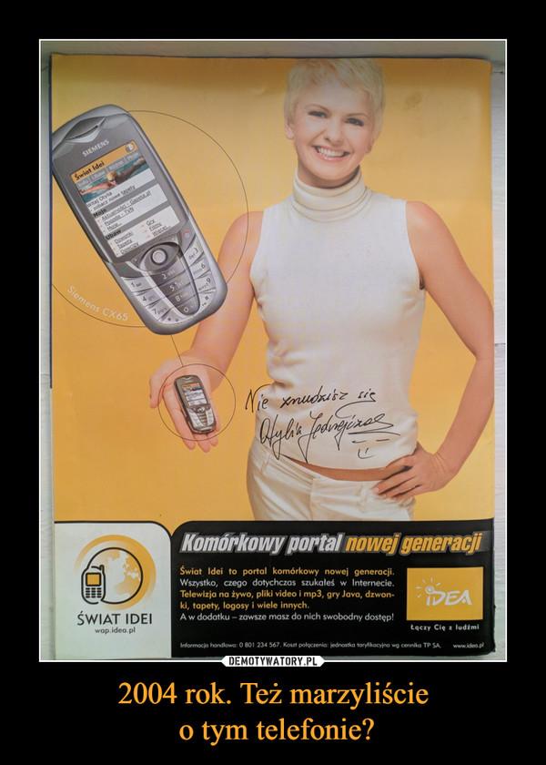 2004 rok. Też marzyliście o tym telefonie? –