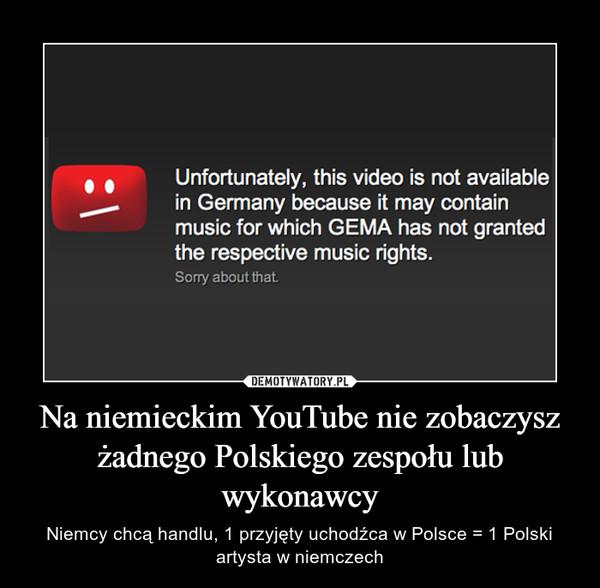 Na niemieckim YouTube nie zobaczysz żadnego Polskiego zespołu lub wykonawcy – Niemcy chcą handlu, 1 przyjęty uchodźca w Polsce = 1 Polski artysta w niemczech