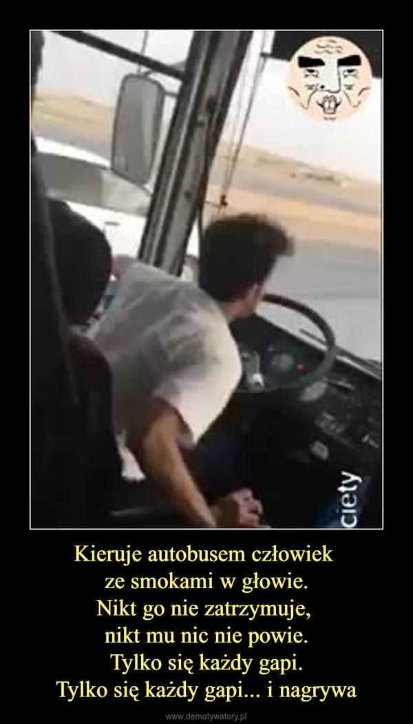 Kieruje autobusem człowiek ze smokami w głowie.Nikt go nie zatrzymuje, nikt mu nic nie powie.Tylko się każdy gapi.Tylko się każdy gapi... i nagrywa –