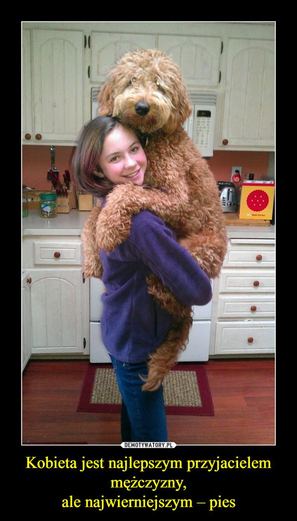 Kobieta jest najlepszym przyjacielem mężczyzny,ale najwierniejszym – pies –