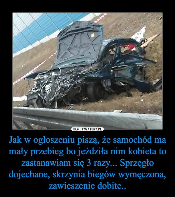 Jak w ogłoszeniu piszą, że samochód ma mały przebieg bo jeżdziła nim kobieta to zastanawiam się 3 razy... Sprzęgło dojechane, skrzynia biegów wymęczona, zawieszenie dobite.. –