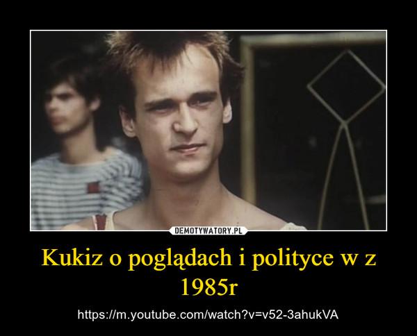 Kukiz o poglądach i polityce w z 1985r – https://m.youtube.com/watch?v=v52-3ahukVA