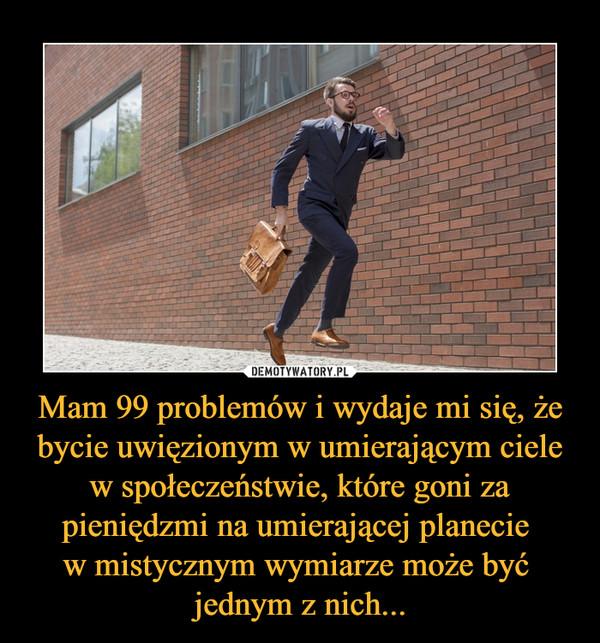 Mam 99 problemów i wydaje mi się, że bycie uwięzionym w umierającym ciele w społeczeństwie, które goni za pieniędzmi na umierającej planecie w mistycznym wymiarze może być jednym z nich... –