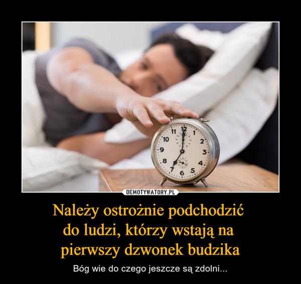 Należy ostrożnie podchodzić do ludzi, którzy wstają na pierwszy dzwonek budzika – Bóg wie do czego jeszcze są zdolni...