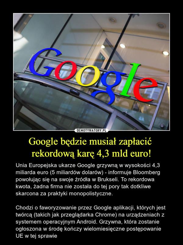 Google będzie musiał zapłacić rekordową karę 4,3 mld euro! – Unia Europejska ukarze Google grzywną w wysokości 4,3 miliarda euro (5 miliardów dolarów) - informuje Bloomberg powołując się na swoje źródła w Brukseli. To rekordowa kwota, żadna firma nie została do tej pory tak dotkliwe skarcona za praktyki monopolistyczne.Chodzi o faworyzowanie przez Google aplikacji, których jest twórcą (takich jak przeglądarka Chrome) na urządzeniach z systemem operacyjnym Android. Grzywna, która zostanie ogłoszona w środę kończy wielomiesięczne postępowanie UE w tej sprawie