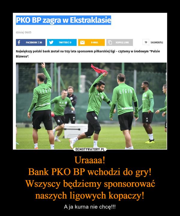 Uraaaa!Bank PKO BP wchodzi do gry!Wszyscy będziemy sponsorować naszych ligowych kopaczy! – A ja kurna nie chcę!!!