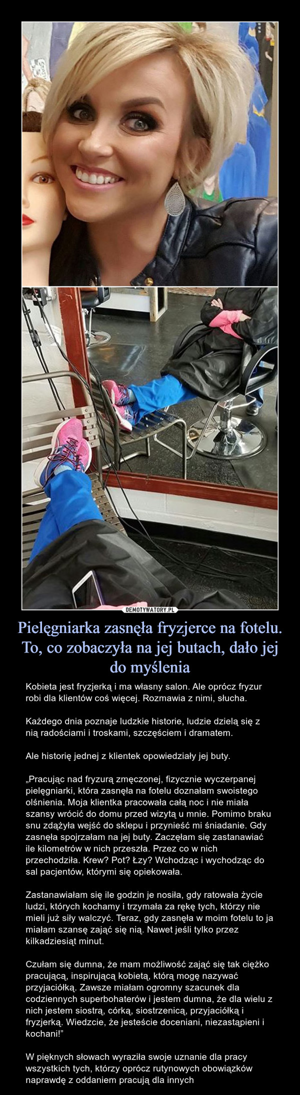 """Pielęgniarka zasnęła fryzjerce na fotelu. To, co zobaczyła na jej butach, dało jej do myślenia – Kobieta jest fryzjerką i ma własny salon. Ale oprócz fryzur robi dla klientów coś więcej. Rozmawia z nimi, słucha.Każdego dnia poznaje ludzkie historie, ludzie dzielą się z nią radościami i troskami, szczęściem i dramatem.Ale historię jednej z klientek opowiedziały jej buty.""""Pracując nad fryzurą zmęczonej, fizycznie wyczerpanej pielęgniarki, która zasnęła na fotelu doznałam swoistego olśnienia. Moja klientka pracowała całą noc i nie miała szansy wrócić do domu przed wizytą u mnie. Pomimo braku snu zdążyła wejść do sklepu i przynieść mi śniadanie. Gdy zasnęła spojrzałam na jej buty. Zaczęłam się zastanawiać ile kilometrów w nich przeszła. Przez co w nich przechodziła. Krew? Pot? Łzy? Wchodząc i wychodząc do sal pacjentów, którymi się opiekowała.Zastanawiałam się ile godzin je nosiła, gdy ratowała życie ludzi, których kochamy i trzymała za rękę tych, którzy nie mieli już siły walczyć. Teraz, gdy zasnęła w moim fotelu to ja miałam szansę zająć się nią. Nawet jeśli tylko przez kilkadziesiąt minut.  Czułam się dumna, że mam możliwość zająć się tak ciężko pracującą, inspirującą kobietą, którą mogę nazywać przyjaciółką. Zawsze miałam ogromny szacunek dla codziennych superbohaterów i jestem dumna, że dla wielu z nich jestem siostrą, córką, siostrzenicą, przyjaciółką i fryzjerką. Wiedzcie, że jesteście doceniani, niezastąpieni i kochani!""""W pięknych słowach wyraziła swoje uznanie dla pracy wszystkich tych, którzy oprócz rutynowych obowiązków naprawdę z oddaniem pracują dla innych"""