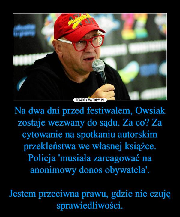 Na dwa dni przed festiwalem, Owsiak zostaje wezwany do sądu. Za co? Za cytowanie na spotkaniu autorskim przekleństwa we własnej książce.Policja 'musiała zareagować na anonimowy donos obywatela'.Jestem przeciwna prawu, gdzie nie czuję sprawiedliwości. –
