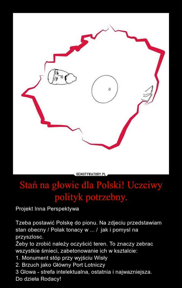 Stań na głowie dla Polski! Uczciwy polityk potrzebny. – Projekt Inna PerspektywaTzeba postawić Polskę do pionu. Na zdjeciu przedstawiam stan obecny / Polak tonacy w ... /  jak i pomysl na przyszlosc.Żeby to zrobić należy oczyścić teren. To znaczy zebrac wszystkie śmieci, zabetonowanie ich w ksztalcie:1. Monument stóp przy wyjściu Wisły2. Brzuch jako Główny Port Lotniczy3 Glowa - strefa intelektualna, ostatnia i najwazniejsza.Do dzieła Rodacy!