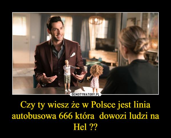 Czy ty wiesz że w Polsce jest linia autobusowa 666 która  dowozi ludzi na Hel ?? –