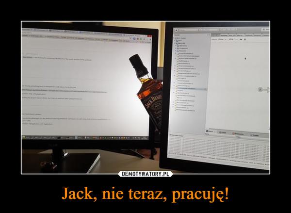 Jack, nie teraz, pracuję! –