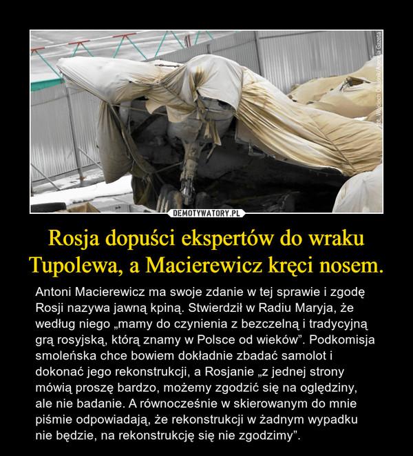"""Rosja dopuści ekspertów do wraku Tupolewa, a Macierewicz kręci nosem. – Antoni Macierewicz ma swoje zdanie w tej sprawie i zgodę Rosji nazywa jawną kpiną. Stwierdził w Radiu Maryja, że według niego """"mamy do czynienia z bezczelną i tradycyjną grą rosyjską, którą znamy w Polsce od wieków"""". Podkomisja smoleńska chce bowiem dokładnie zbadać samolot i dokonać jego rekonstrukcji, a Rosjanie """"z jednej strony mówią proszę bardzo, możemy zgodzić się na oględziny, ale nie badanie. A równocześnie w skierowanym do mnie piśmie odpowiadają, że rekonstrukcji w żadnym wypadku nie będzie, na rekonstrukcję się nie zgodzimy""""."""