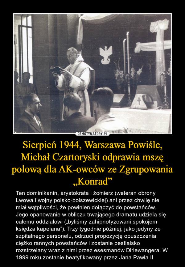 """Sierpień 1944, Warszawa Powiśle, Michał Czartoryski odprawia mszę polową dla AK-owców ze Zgrupowania """"Konrad"""" – Ten dominikanin, arystokrata i żołnierz (weteran obrony Lwowa i wojny polsko-bolszewickiej) ani przez chwilę nie miał wątpliwości, że powinien dołączyć do powstańców. Jego opanowanie w obliczu trwającego dramatu udziela się całemu oddziałowi (""""byliśmy zahipnotyzowani spokojem księdza kapelana""""). Trzy tygodnie później, jako jedyny ze szpitalnego personelu, odrzuci propozycję opuszczenia ciężko rannych powstańców i zostanie bestialsko rozstrzelany wraz z nimi przez esesmanów Dirlewangera. W 1999 roku zostanie beatyfikowany przez Jana Pawła II"""