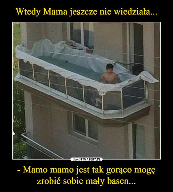 - Mamo mamo jest tak gorąco mogę zrobić sobie mały basen... –