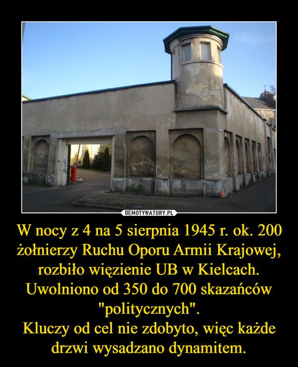 """W nocy z 4 na 5 sierpnia 1945 r. ok. 200 żołnierzy Ruchu Oporu Armii Krajowej, rozbiło więzienie UB w Kielcach.Uwolniono od 350 do 700 skazańców """"politycznych"""".Kluczy od cel nie zdobyto, więc każde drzwi wysadzano dynamitem. –"""